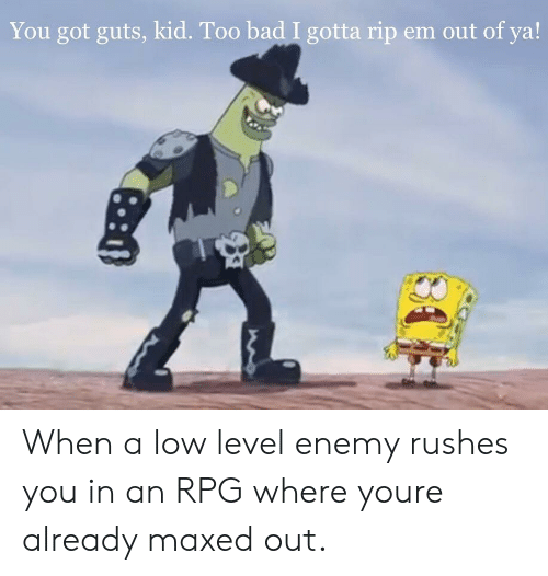 Bad, Got, and Rpg: You got guts, kid. Too bad I gotta rip em out of ya! When a low level enemy rushes you in an RPG where youre already maxed out.