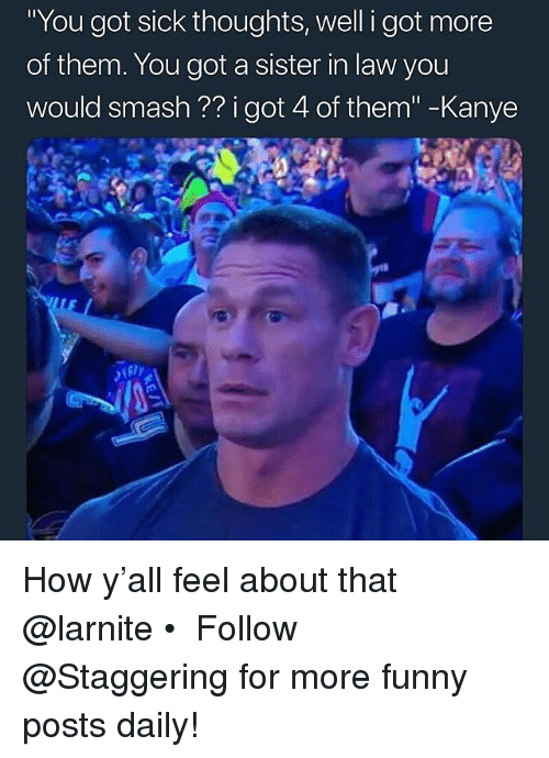 "Funny, Kanye, and Smashing: You got sick thoughts, well i got more  of them. You got a sister in law you  would smash ?? i got 4 of them""-Kanye How y'all feel about that @larnite • ➫➫➫ Follow @Staggering for more funny posts daily!"