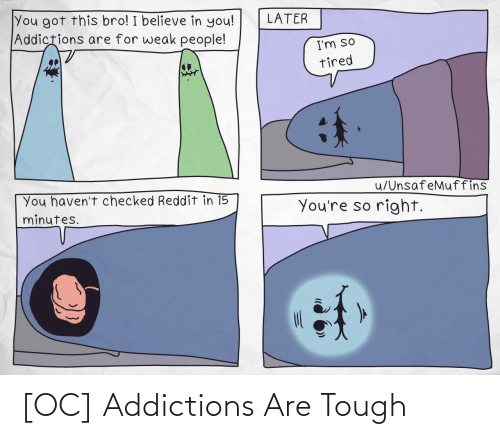 minutes: You got this bro! I believe in you!  Addictions are for weak people!  LATER  I'm so  tired  u/UnsafeMuffins  You haven't checked Reddit in 15  minutes.  You're so right. [OC] Addictions Are Tough