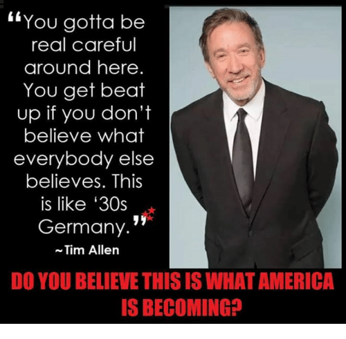 "America, Memes, and Tim Allen: ""You gotta be  real careful  around here.  You get beat  up if you don't  believe what  everybody else  believes. This  is like '30s  Germany.'  Tim Allen  DO YOU BELIEVE THIS IS WHAT AMERICA  S BECOMING?"