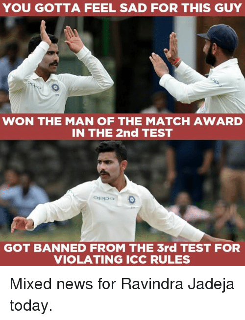 Memes, News, and Match: YOU GOTTA FEEL SAD FOR THIS GUY  WON THE MAN OF THE MATCH AWARD  IN THE 2nd TEST  Oppo  GOT BANNED FROM THE 3rd TEST FOR  VIOLATING ICC RULES Mixed news for Ravindra Jadeja today.