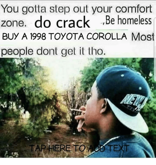 Homeless, Toyota, and Toyota Corolla: You gotta step out your comfort  zone. do crack Be homeless  BUY A 1998 TOYOTA COROLLA Mos  people dont get it tho.  TAP HERE TOAO0