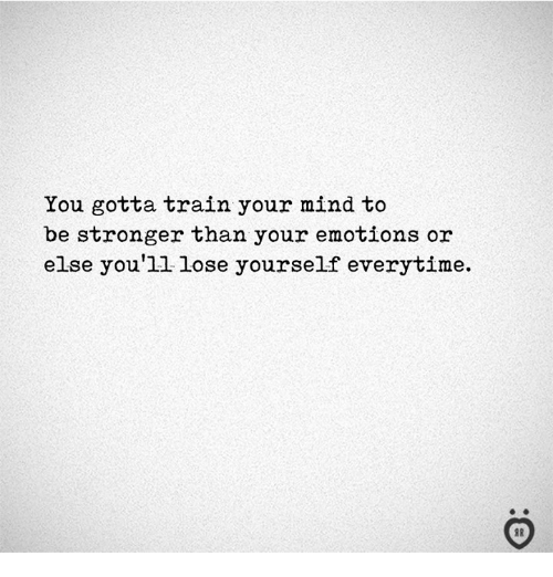 Lose Yourself, Train, and Mind: You gotta train your mind to  be stronger than your emotions or  else you'1l lose yourself everytime.