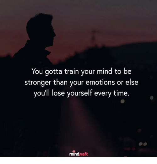 Lose Yourself, Memes, and Time: You gotta train your mind to be  stronger than your emotions or else  you'll lose yourself every time.  mindwaft