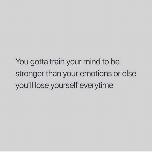 Lose Yourself, Train, and Mind: You gotta train your mind to be  stronger than your emotions or else  you'll lose yourself everytime