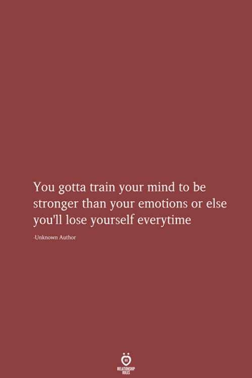 Lose Yourself, Train, and Mind: You gotta train your mind to be  stronger than your emotions or else  you'll lose yourself everytime  Unknown Author  RELATIONSHIP  LES