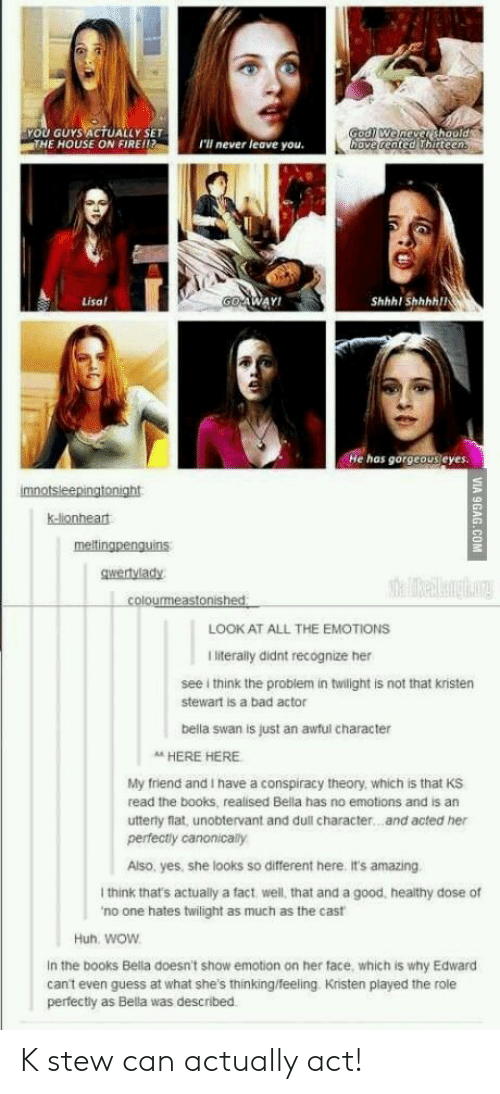 Bad, Books, and Fire: YOU GUYS ACTUALLY SET  THE HOUSE ON FIRE!!  I'll never leave you.  ve cented hirteen  Lisa  WAY!  Shhhl Shhhhll  He has gorgeous eyes.  k-lionheat  gwertvlady  LOOK AT ALL THE EMOTIONS  I literally didnt recognize her  see i think the problem in twilight is not that kristen  stewart is a bad actor  bella swan is just an awful character  A HERE HERE  My friend and I have a conspiracy theory, which is that KS  read the books, realised Bella has no emotions and is an  utterly flat, unobtervant and dull character...and acted her  perfectly canonically  Also, yes, she looks so different here. it's amazing  I think that's actually a fact, well, that and a good, healthy dose of  no one hates twilight as much as the cast  Huh. woW  In the books Bella doesn't show emotion on her face, which is why Edward  can't even guess at what she's thinking/feeling Kristen played the role  perfectly as Bella was described K stew can actually act!