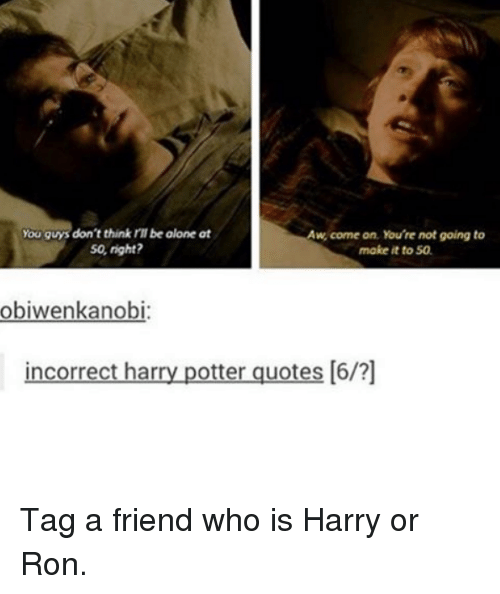 Harry Potter, Potter, and Quote: you guys don't think rll be olone at  w, come on, You're not going to  So, right?  make it to 50.  obiwenkanobi:  incorrect har  potter quotes [6/?] Tag a friend who is Harry or Ron.