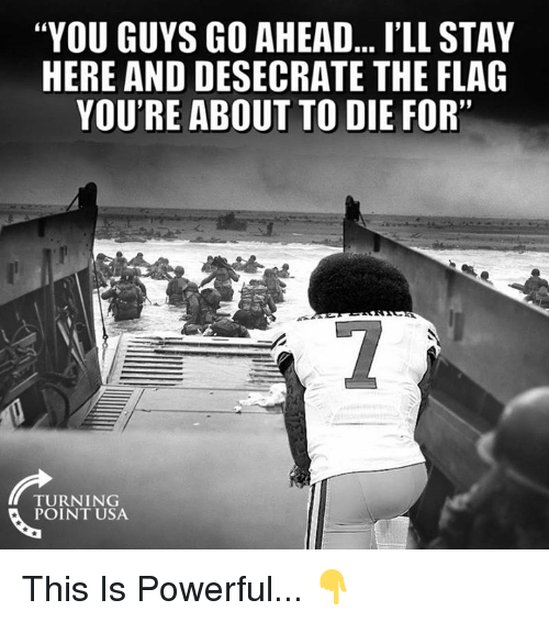 """Memes, Powerful, and 🤖: """"YOU GUYS GO AHEAD... I'LL STAY  HERE AND DESECRATE THE FLAG  YOU'RE ABOUT TO DIE FOR""""  TURNING  POINT USA This Is Powerful... 👇"""