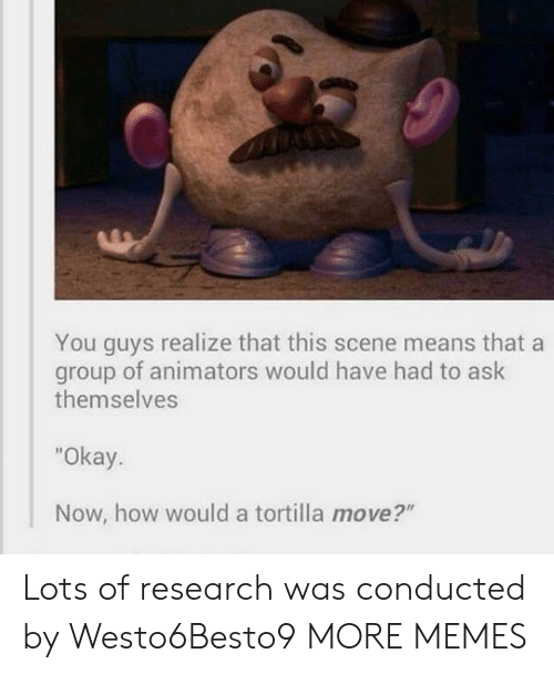 """Animators: You guys realize that this scene means that a  of animators would have had to ask  group  themselves  """"Okay.  Now, how would a tortilla move?"""" Lots of research was conducted by Westo6Besto9 MORE MEMES"""