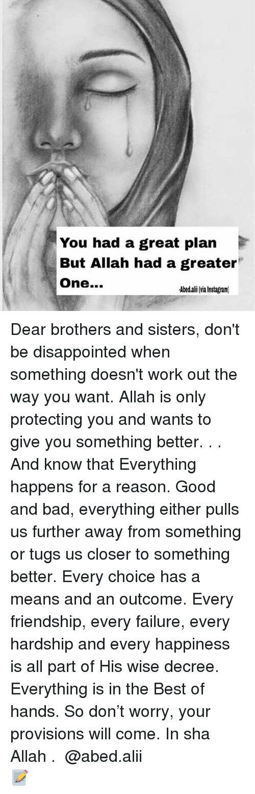 Ali, Bad, and Disappointed: You had a great plan  But Allah had a greater  One...  Abed.ali via Instagram) Dear brothers and sisters, don't be disappointed when something doesn't work out the way you want. Allah is only protecting you and wants to give you something better. . . And know that Everything happens for a reason. Good and bad, everything either pulls us further away from something or tugs us closer to something better. Every choice has a means and an outcome. Every friendship, every failure, every hardship and every happiness is all part of His wise decree. Everything is in the Best of hands. So don't worry, your provisions will come. In sha Allah . ▃▃▃▃▃▃▃▃▃▃▃▃▃▃▃▃▃▃▃▃ @abed.alii 📝
