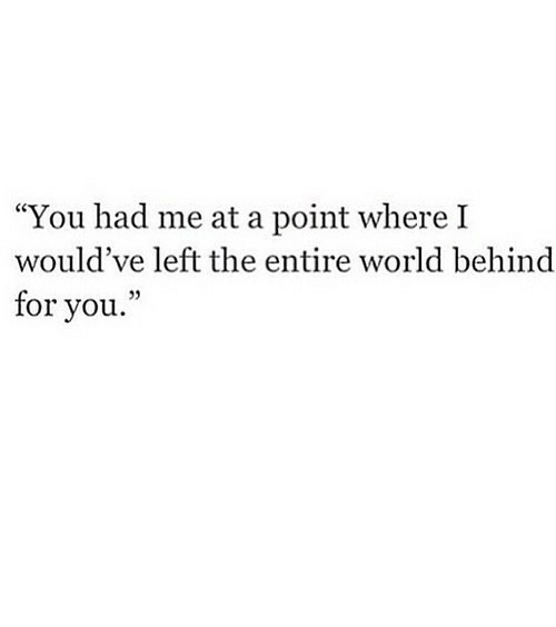 """Where I: """"You had me at a point where I  would've left the entire world behind  for you."""" https://iglovequotes.net/"""