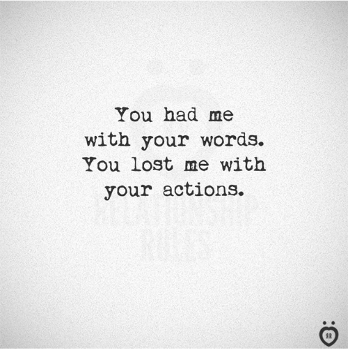 Lost, Words, and You: You had me  with your words.  You lost me with  your actions.  I R