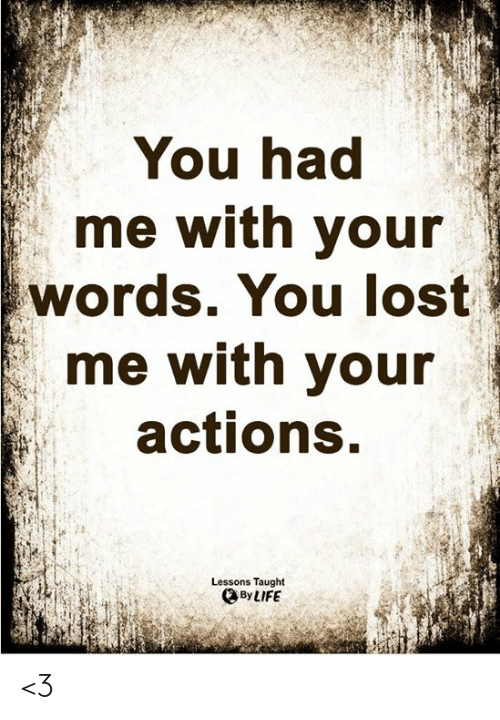 You Lost: You had  me with your  words. You lost  me with your  actions.  Lessons Taught  By LIFE <3