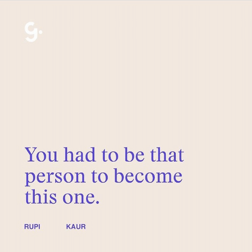 One, You, and Person: You had to be that  person to become  this one.  RUPI  KAUR