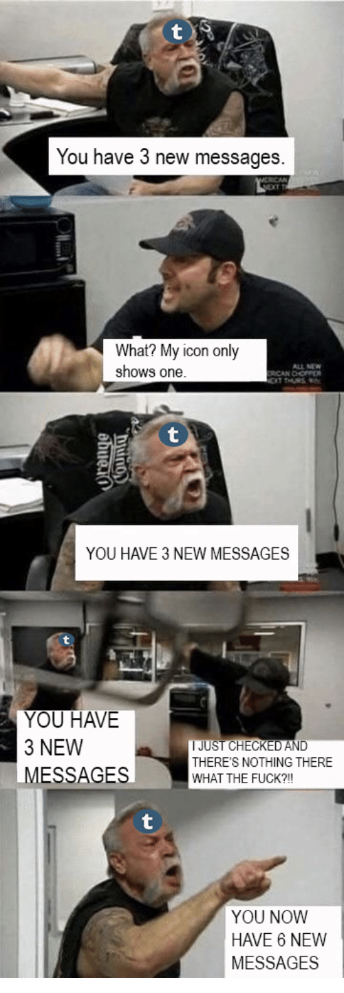 Fuck You, Fuck, and One: You have 3 new messages.  What? My icon only  shows one  ALL NEW  ICAN CHOPPER  YOU HAVE 3 NEW MESSAGES  YOU HAVE  3 NEW  MESSAGES  IJUST CHECKED AND  THERE'S NOTHING THERE  WHAT THE FUCK?!  YOU NOWW  HAVE 6 NEW  MESSAGES