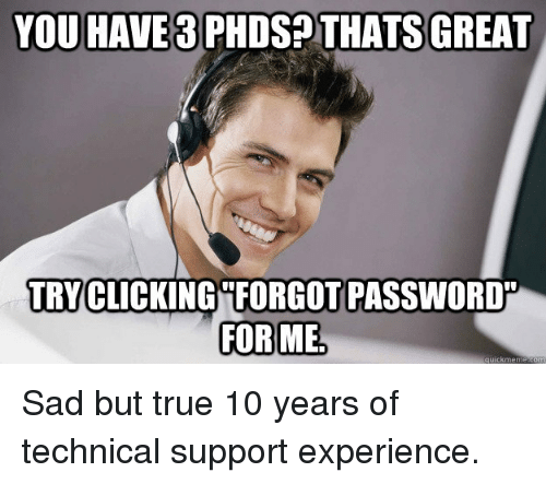True, Sad, and Experience: YOU HAVE 3 PHDS? THATS GREAT  TRY CLICKING FORGOT PASSWORD  FOR ME Sad but true 10 years of technical support experience.