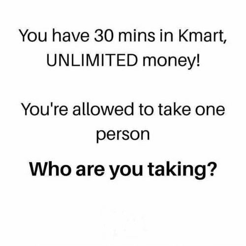 Take One: You have 30 mins in Kmart,  UNLIMITED money!  You're allowed to take one  person  Who are you taking?