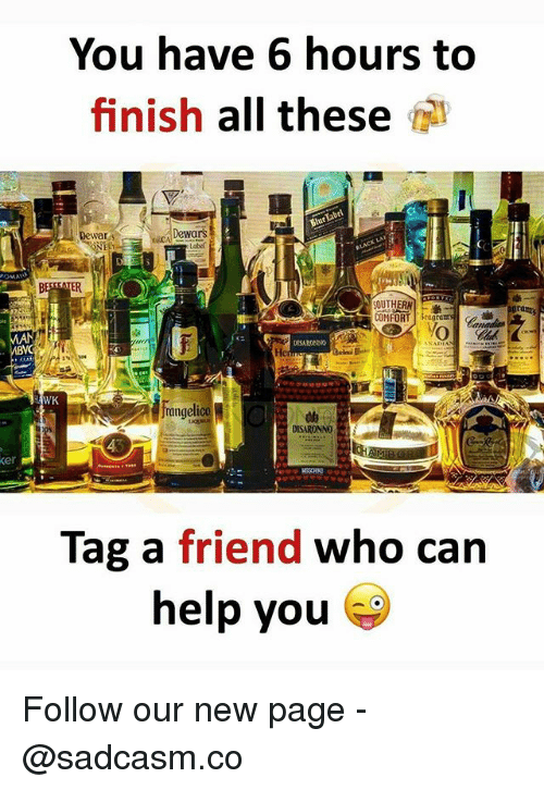 Memes, 🤖, and Page: You have 6 hours to  finish all these  Dewars  war  OMFORT Sa  of  rangeli  4  er  Tag a friend who can  ou Follow our new page - @sadcasm.co