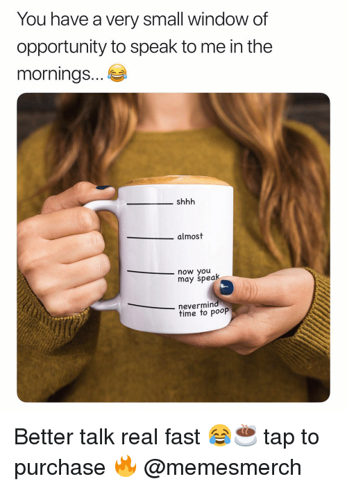 Memes, Poop, and Opportunity: You have a very small window of  opportunity to speak to me in the  morningS...  shhh  almost  now you  may speak  nevermind  time to poop Better talk real fast 😂☕️ tap to purchase 🔥 @memesmerch