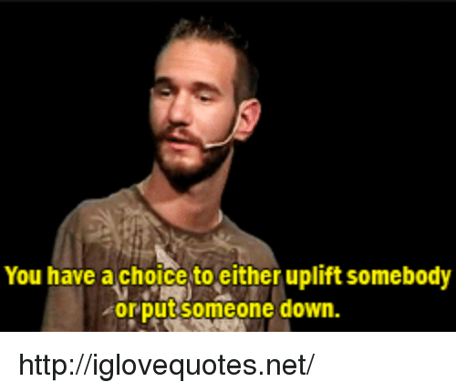 Http, Net, and Down: You have achoice to either uplift somebody  orputsomeon  e down. http://iglovequotes.net/