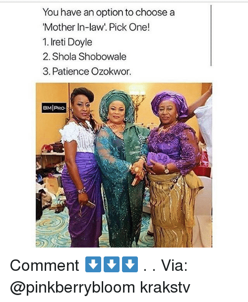 Memes, Patience, and 🤖: You have an option to choose a  Mother In-law'. Pick One!  1. Ireti Doyle  2. Shola Shobowale  3. Patience Ozokwor.  BMIPRO Comment ⬇️⬇️⬇️ . . Via: @pinkberrybloom krakstv