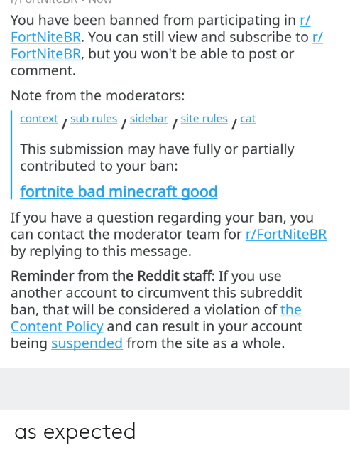 Bad, Minecraft, and Reddit: You have been banned from participating in r  FortNite BR. You can still view and subscribe to r/  FortNite BR, but you won't be able to post or  comment.  Note from the moderators:  context, sub rules ,sidebar , site rules,cat  /  /  This submission may have fully or partially  contributed to your ban:  fortnite bad minecraft good  If you have a question regarding your ban, you  can contact the moderator team for r/FortNiteBR  by replying to this message.  Reminder from the Reddit staff: If you use  another account to circumvent this subreddit  ban, that will be considered a violation of the  Content Policy and can result in your account  being suspended from the site as a whole. as expected