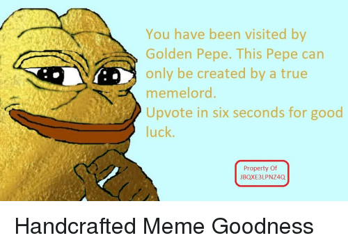 Golden Pepe: You have been visited by  Golden Pepe. This Pepe can  only be created by a true  memelord  Upvote in six seconds for good  luck.  Property Of  JBQXE3LPNZ4Q