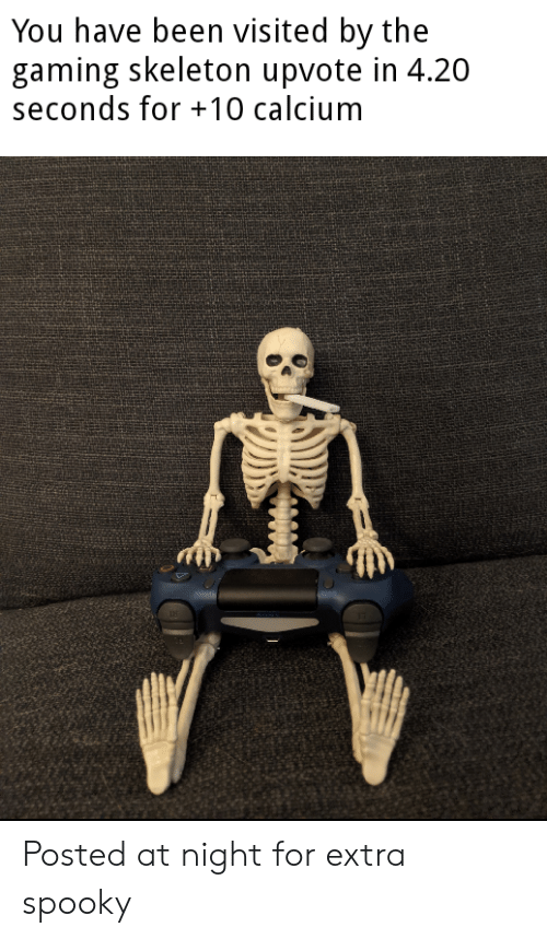 Spooky, Gaming, and 4 20: You have been visited by the  gaming skeleton upvote in 4.20  seconds for 10 calcium Posted at night for extra spooky
