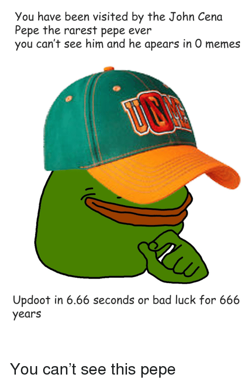 Rarest Pepe: You have been visited by the John Cena  Pepe the rarest pepe ever  you can't see him and he apears in O memes  Updoot in 6.66 seconds or bad luck for 666  years <p>You can&rsquo;t see this pepe</p>