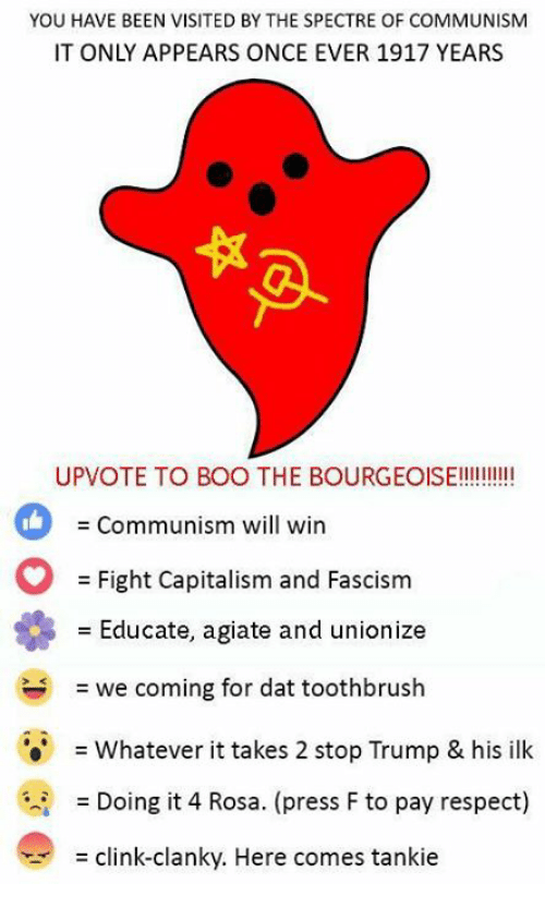 spectre: YOU HAVE BEEN VISITED BY THE SPECTRE OF COMMUNISM  IT ONLY APPEARS ONCE EVER 1917 YEARS  THE BOURGEOIE  Communism will win  Fight Capitalism and Fascism  Educate, agiate and unionize  = we coming for dat toothbrush  = whatever it takes 2 stop Trump & his ilk  = Doing it 4 Rosa. (press F to pay respect)  = clink-clanky. Here comes tanke