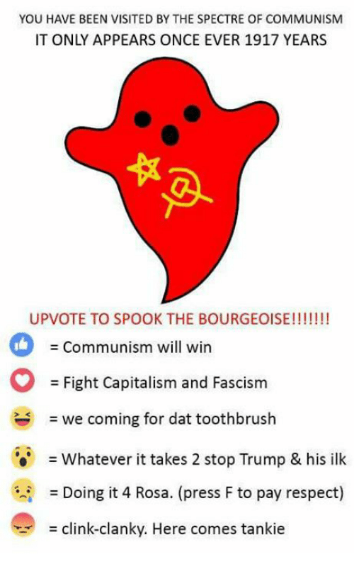 spectre: YOU HAVE BEEN VISITED BYTHE SPECTRE OF COMMUNISM  IT ONLY APPEARS ONCE EVER 1917 YEARS  UPVOTE TO SPOOK THE BOURGEOISE!!!!!!!  Communism will win  Fight Capitalism and Fascism  we coming for dat toothbrush  Whatever it takes 2 stop Trump & his ilk  Doing it 4 Rosa. (press F to pay respect)  clink-clanky. Here comes tankie