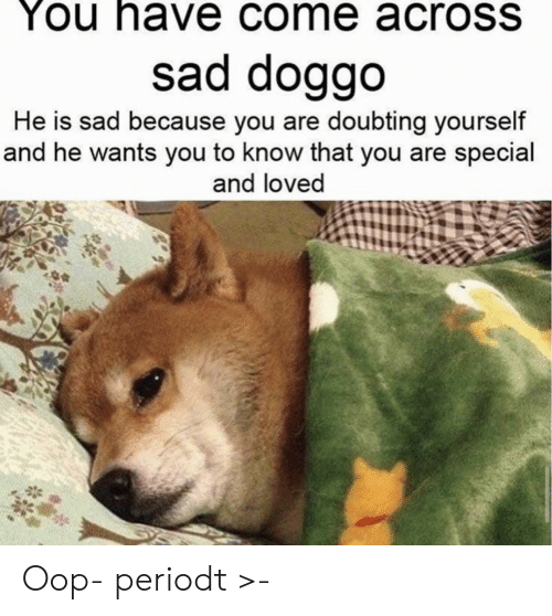 you are special: You have come acroSS  sad doggo  He is sad because you are doubting yourself  and he wants you to know that you are special  and loved Oop- periodt >-