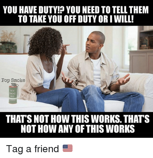 Memes, Pop, and 🤖: YOU HAVE DUTY! YOU NEED TO TELL THEM  TO TAKE YOU OFF DUTY OR IWILL!  Pop Smoke  M18  SMOKE  RED  THAT'S NOT HOW THIS WORKS. THATS  NOT HOW ANY OFTHIS WORKS Tag a friend 🇺🇲