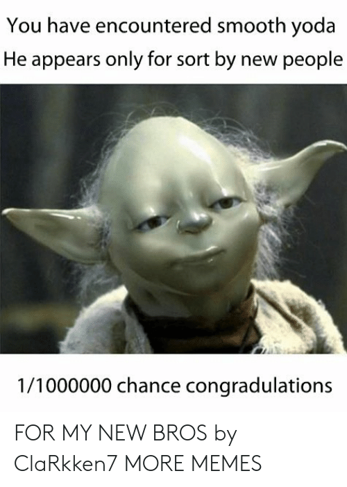 New People: You have encountered smooth yoda  He appears only for sort by new people  1/1000000 chance congradulations FOR MY NEW BROS by ClaRkken7 MORE MEMES