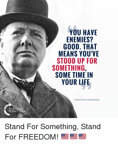 Life, Memes, and Good: YOU HAVE  ENEMIES?  GOOD. THAT  MEANS YOU'VE  STOOD UP FOR  SOMETHING,  SOME TIME IN  YOUR LIFE  WINSTON CHURCHILL  TURNING  POINT USA Stand For Something, Stand For FREEDOM! 🇺🇸🇺🇸🇺🇸