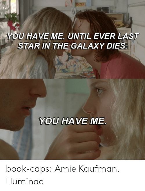 caps: YOU HAVE ME. UNTIL EVER LAST  STAR IN THE GALAXY DIES   YOU HAVE ME book-caps: Amie Kaufman, Illuminae