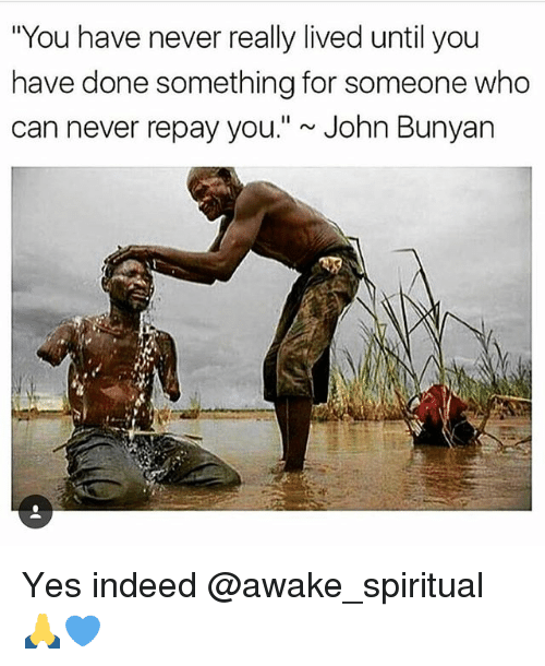 "Memes, Indeed, and John Bunyan: ""You have never really lived until you  have done something for someone who  can never repay you."" ~John Bunyan Yes indeed @awake_spiritual 🙏💙"