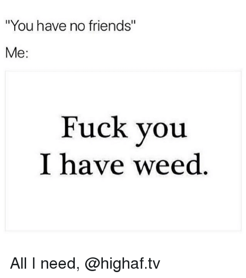"Friends, Fuck You, and Weed: ""You have no friends""  Me:  Fuck you  I have weed All I need, @highaf.tv"