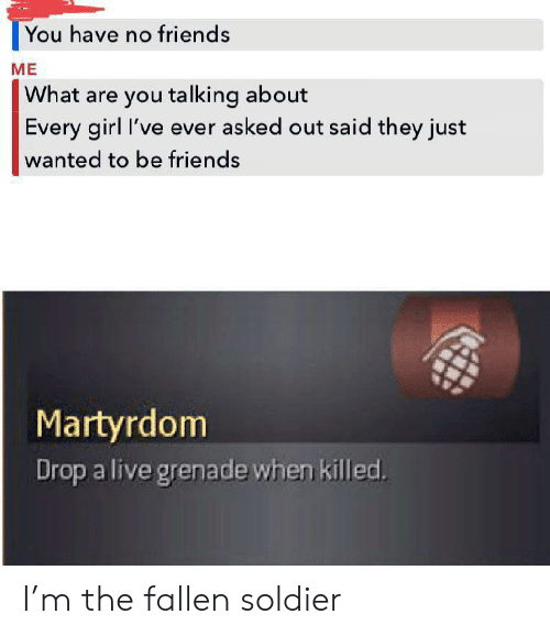 what-are-you-talking-about: |You have no friends  ME  What are you talking about  Every girl I've ever asked out said they just  wanted to be friends  Martyrdom  Drop a live grenade when killed. I'm the fallen soldier