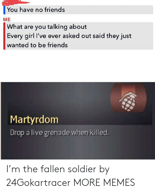 what-are-you-talking-about: You have no friends  ME  What are you talking about  Every girl I've ever asked out said they just  wanted to be friends  Martyrdom  Drop a live grenade when killed. I'm the fallen soldier by 24Gokartracer MORE MEMES