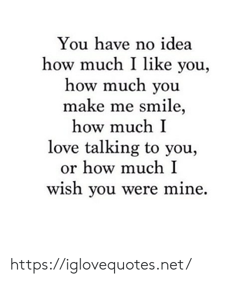 Love, Smile, and How: You have no idea  how much I like you,  how much you  make me smile,  how much I  love talking to you,  or how much I  wish you were mine. https://iglovequotes.net/