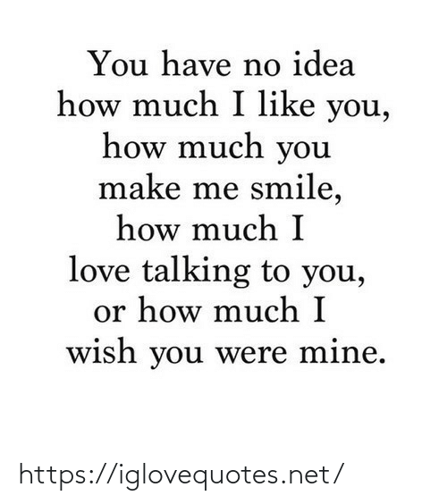 make me: You have no idea  how much I like you,  how much you  make me smile,  how much I  love talking to you,  or how much I  wish you were mine. https://iglovequotes.net/