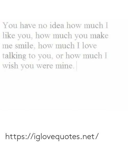 idea: You have no idea how much I  like you, how much you make  me smile, how much I love  talking to you, or how much I  wish you were mine. https://iglovequotes.net/