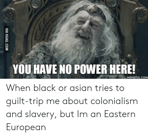 Asian, Black, and Power: YOU HAVE NO POWER HERE!  MEMEFULCOM When black or asian tries to guilt-trip me about colonialism and slavery, but Im an Eastern European