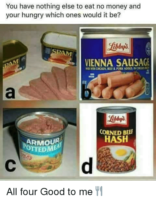 Beef, Hungry, and Memes: You have nothing else to eat no money and  your hungry which ones would it be?  VIENNA SAusAGE  CORNED BEEF  HASH  ARMOUR  OTTED All four Good to me🍴