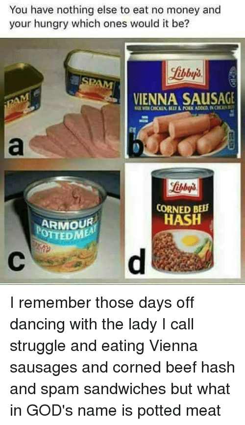 Beef, Dancing, and Hungry: You have nothing else to eat no money and  your hungry which ones would it be?  VIENNA SAUSAGE  CORNED BEEF  HASH  ARMOUR  OTTEDl I remember those days off dancing with the lady I call struggle and eating Vienna sausages and corned beef hash and spam sandwiches but what in GOD's name is potted meat