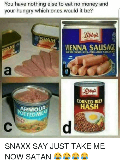 Hungry, Memes, and Money: You have nothing else to eat no money and  your hungry which ones would it be?  SPAM  VIENNA SAUSAGE  CORNED BEE  HASH  ARMOUR  OTTED  DME SNAXX SAY JUST TAKE ME NOW SATAN 😂😂😂😂