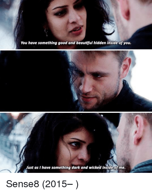 Memes, 🤖, and Hidden: You have something good and beautiful hidden inside of you.  Just as I have something dark and wicked inside of me. Sense8 (2015– )