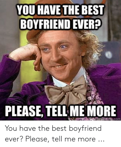 Best Boyfriend Ever Meme: YOU HAVE THE BEST  BOYFRIEND EVER?  PLEASE, TELL ME MORE  mene.com You have the best boyfriend ever? Please, tell me more ...